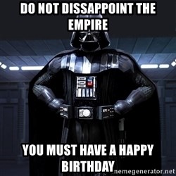 Darth Vader - Do not dissappoint the empire You must have a happy birthday