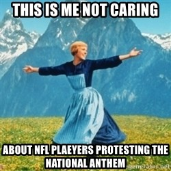 Sound Of Music Lady - This is me not caring about nfl plaeyers protesting the national anthem