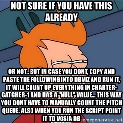 "Futurama Fry - not sure if you have this already or not.. but in case you dont, copy and paste the following into DBviz and run it, it will count up everything in CHARTER-CATCHER-1 and has a ""null"" value... this way you dont have to manually count the pitch queue. also when you run the script point it to Vosia DB"
