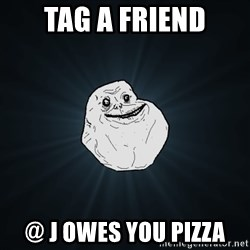 Forever Alone - Tag a friend @ j Owes you pizza