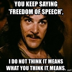 Inigo Montoya - You keep saying                               'freedom of speech',  i do not think it means                                 what you think it means.