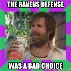 ron burgundy milk  - the ravens DEFENSE  was a bad choice