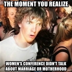 sudden realization guy - The moment you realize Women's conference didn't talk about marriage or motherhood