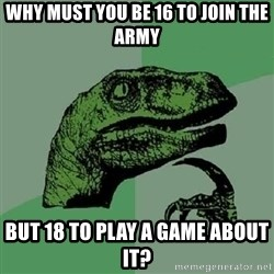 Philosoraptor - Why must you be 16 to join the army but 18 to play a game about it?