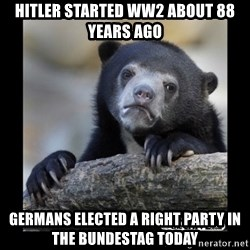 sad bear - Hitler started ww2 about 88 years ago Germans elected a right party in the bundestag today