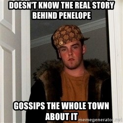 Scumbag Steve - doesn't know the real story behind penelope gossips the whole town about it