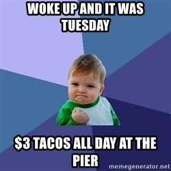 Success Kid - woke up and it was tuesday $3 tacos all day at the pier