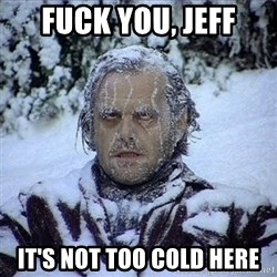 Frozen Jack - FUck you, Jeff It's not too cold here