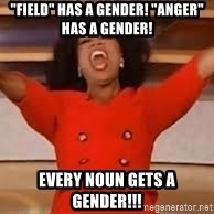 """giving oprah - """"field"""" has a gender! """"ANGER"""" has a gender! EVERY NOUN GETS A GENDER!!!"""