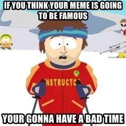 Bad time ski instructor 1 - if you think your meme is going to be famous your gonna have a bad time