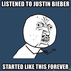 Y U No - Listened to Justin Bieber Started like this forever