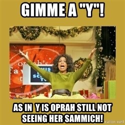 "Oprah You get a - gimme a ""y""! As in  y is oprah still not seeing her sammich!"