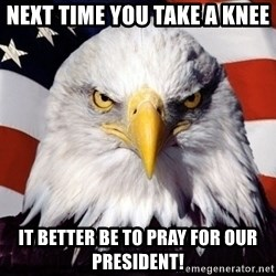 American Pride Eagle - Next time you take a knee it better be to pray for our president!