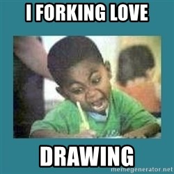 I love coloring kid - I FORKING LOVE DRAWING