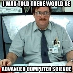 I was told there would be ___ - i was told THERE WOULD BE advanced Computer science