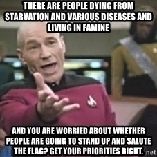 Picard Wtf - There are people dying from starvation and various diseases and living in famine And you are worried about whether people are going to stand up and salute the flag? Get your priorities right.