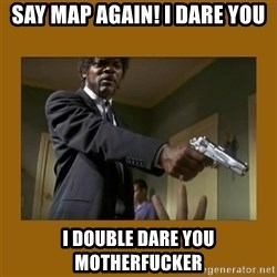 say what one more time - Say map again! I dare You I double dare You motherfucker