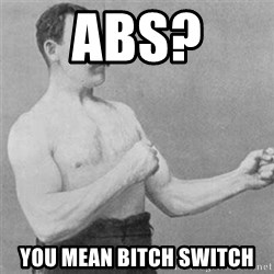 overly manlyman - Abs?  You mean bitch switch