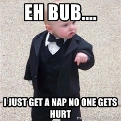 gangster baby - EH BUB.... I JUST GET A NAP NO ONE GETS HURT