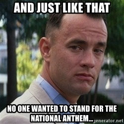 forrest gump - And just like that No one wanted to stand for the National Anthem...