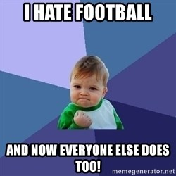 Success Kid - I hate football and now everyone else does too!