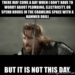But it is not this Day ARAGORN - There may come a day When I don't have to worry about plumbing, electricity, or spend hours in the crawling space with a hammer drill But it is not this day.