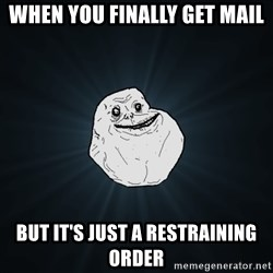 Forever Alone - When You Finally get Mail But it's just a restraining order