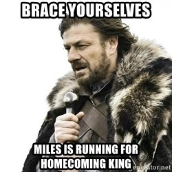 Brace Yourself Winter is Coming. - brace yourselves miles is running for homecoming king