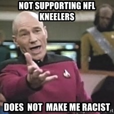 Picard Wtf - Not supporting NFL Kneelers Does  not  make me racist