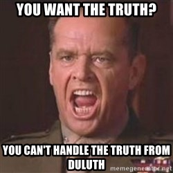 Jack Nicholson - You can't handle the truth! - You want the truth? You can't handle the truth from duluth