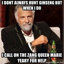 The Most Interesting Man In The World - I dont always hunt ginseng but when i do  I call on the zang queen marie yeary for help