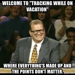 "Whose Line - Welcome to ""tracking while on vacation"" WhEre everything's made up and the points don't matter."