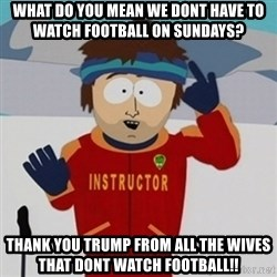 SouthPark Bad Time meme - What do you mean we dont have to watch football on sundays? thank you trump from all the wives that dont watch football!!