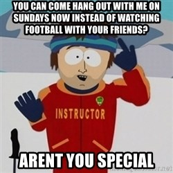 SouthPark Bad Time meme - you can come hang out with me on Sundays now instead of watching football with your friends?  Arent you special