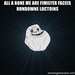 Forever Alone - all a rone me are fimilyer faceis rundowne loctoins
