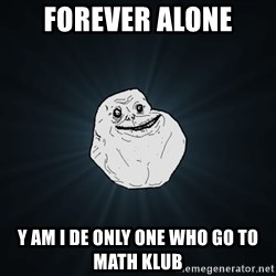 Forever Alone - FOREVER ALONE Y AM I DE ONLY ONE WHO GO TO MATH KLUB