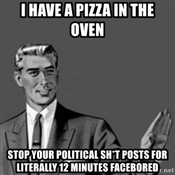 Correction Guy - i have a pizza in the oven stop your political sh*t posts for literally 12 minutes facebored