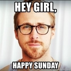 Ryan Gosling Hey Girl 3 - Hey girl, Happy sunday