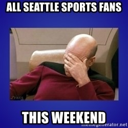 Picard facepalm  - All Seattle Sports Fans this weekend