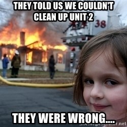 Disaster Girl - they told us we couldn't clean up unit 2 they were wrong....