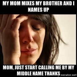 First World Problems - My mom Mixes my brother and I names up Mom, just start calling me by my middle name thanks