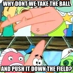 Push it Somewhere Else Patrick - Why dont we take the ball And push it down the Field?
