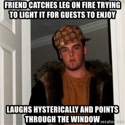 Scumbag Steve - Friend catches leg on fire trying to light it for guests To enjoy Laughs hysterically and points through the window