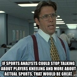 Yeah that'd be great... - if sports analysts could stop talking about players kneeling and more about actual sports, that would be great.