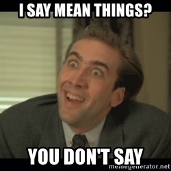Nick Cage - I say mean things? You don't say