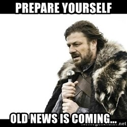 Winter is Coming - Prepare yourself Old news is coming...