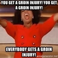 giving oprah - You get a groin injury! You get a groin injury! Everybody gets a groin injury!