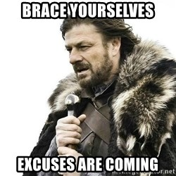Brace Yourself Winter is Coming. - Brace yourselves Excuses are coming