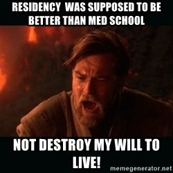 "Obi Wan Kenobi ""You were my brother!"" - Residency  was supposed to be better than med school not destroy my will to live!"
