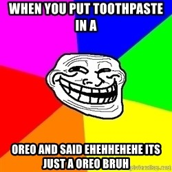 troll face1 - when you put toothpaste in a  OREO AND SAID EHEHHEHEHE ITS JUST A OREO BRUH